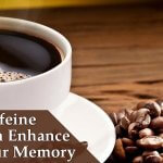 Caffeine Can Enhance Your Memory